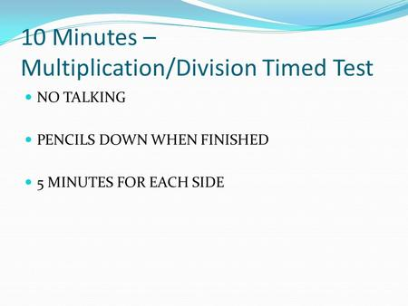 10 Minutes – Multiplication/Division Timed Test NO TALKING PENCILS DOWN WHEN FINISHED 5 MINUTES FOR EACH SIDE.