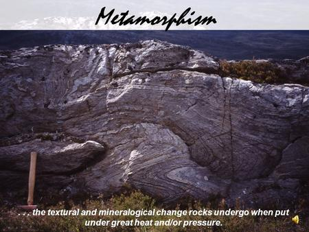 ... the textural and mineralogical change rocks undergo when put under great heat and/or pressure. Metamorphism.