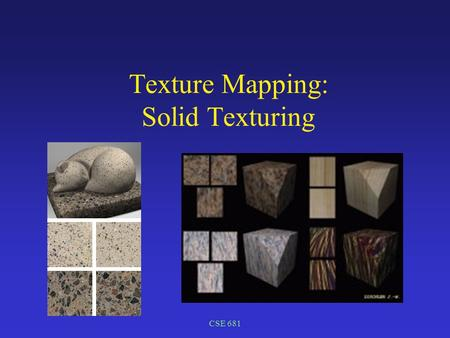 CSE 681 Texture Mapping: Solid Texturing. CSE 681 Texture Mapping Visual complexity on demand Vary display properties over object Location on object used.