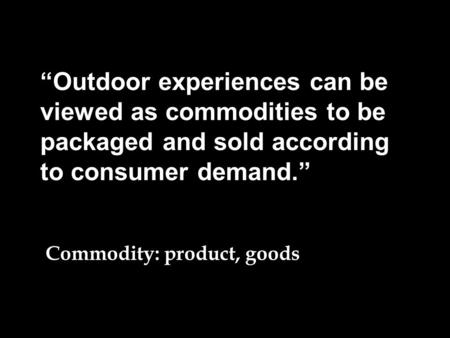 """Outdoor experiences can be viewed as commodities to be packaged and sold according to consumer demand."" Commodity: product, goods valuable."