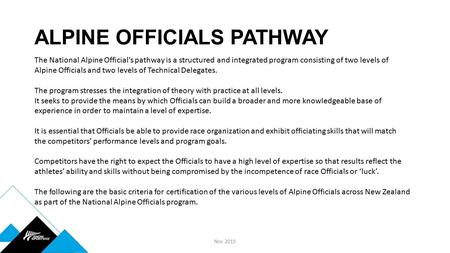 ALPINE OFFICIALS PATHWAY Nov 2015 The National Alpine Official's pathway is a structured and integrated program consisting of two levels of Alpine Officials.