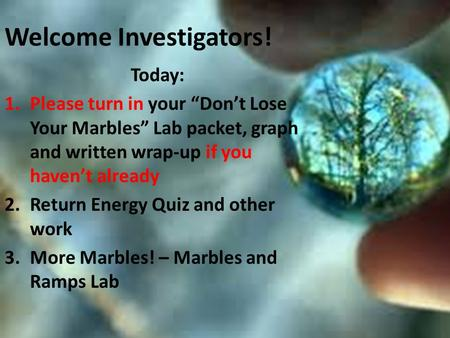 "Welcome Investigators! Today: 1.Please turn in your ""Don't Lose Your Marbles"" Lab packet, graph and written wrap-up if you haven't already 2.Return Energy."