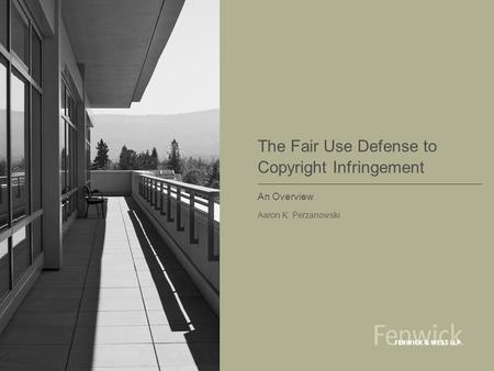 The Fair Use Defense to Copyright Infringement An Overview Aaron K. Perzanowski.