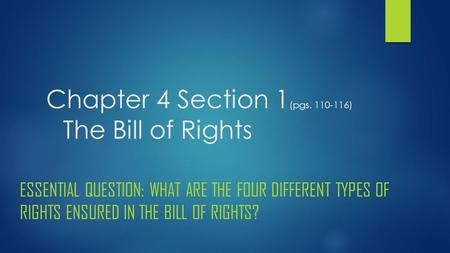 Chapter 4 Section 1 (pgs. 110-116) The Bill of Rights ESSENTIAL QUESTION: WHAT ARE THE FOUR DIFFERENT TYPES OF RIGHTS ENSURED IN THE BILL OF RIGHTS?