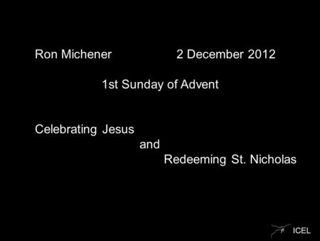 ICEL Ron Michener 2 December 2012 1st Sunday of Advent Celebrating Jesus and Redeeming St. Nicholas.