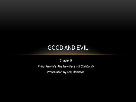 Chapter 5 Philip Jenkins's The New Faces of Christianity Presentation by Kelli Robinson GOOD AND EVIL.