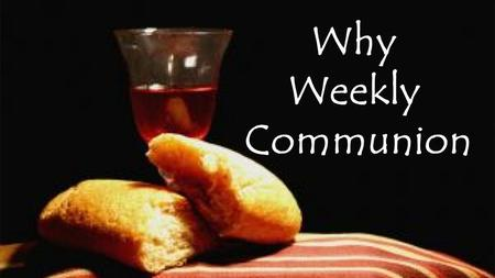 Why Weekly Communion. Our series is asking Why ?