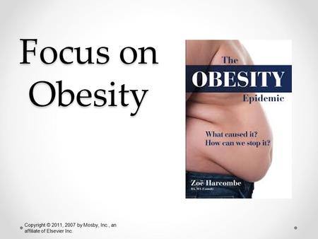 Focus on Obesity NUR 171 Copyright © 2011, 2007 by Mosby, Inc., an affiliate of Elsevier Inc.