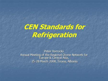 CEN Standards for Refrigeration Peter Horrocks Annual Meeting of the Regional Ozone Network for Europe & Central Asia, 25-28 March 2008, Tirana, Albania.