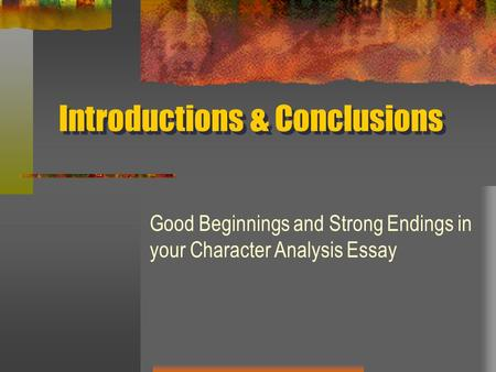 Introductions & Conclusions Good Beginnings and Strong Endings in your Character Analysis Essay.