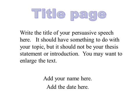 Add your name here. Add the date here. Write the title of your persuasive speech here. It should have something to do with your topic, but it should not.