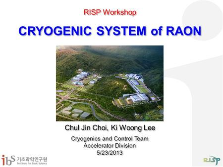 CRYOGENIC SYSTEM of RAON Chul Jin Choi, Ki Woong Lee Cryogenics and Control Team Accelerator Division 5/23/2013 Chul Jin Choi, Ki Woong Lee Cryogenics.