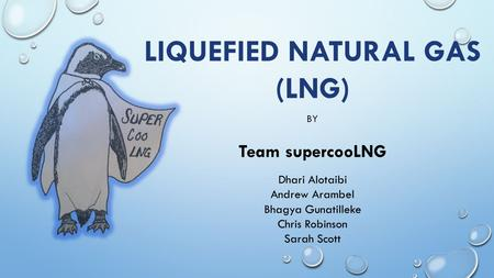 LIQUEFIED NATURAL GAS (LNG) BY Team supercooLNG Dhari Alotaibi Andrew Arambel Bhagya Gunatilleke Chris Robinson Sarah Scott.