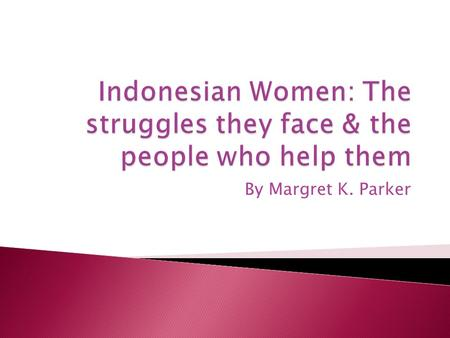By Margret K. Parker  Indonesian women have very few rights in the work place & in their homes.  As working women they receive much lower pay than.
