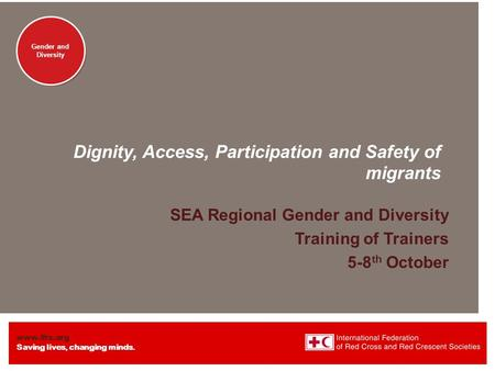 Www.ifrc.org Saving lives, changing minds. Gender and Diversity Dignity, Access, Participation and Safety of migrants SEA Regional Gender and Diversity.