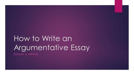 How to Write an Argumentative Essay ENGLISH 12 WRITING.