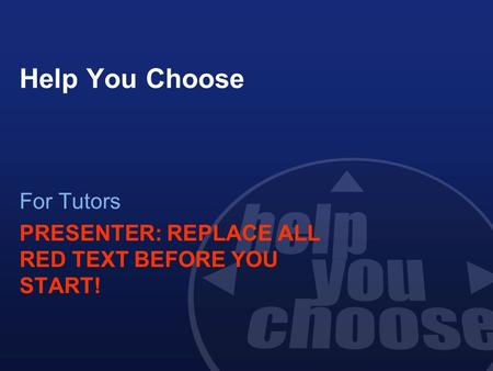Help You Choose For Tutors PRESENTER: REPLACE ALL RED TEXT BEFORE YOU START!