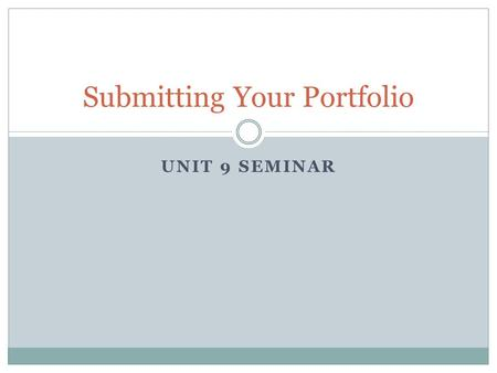 UNIT 9 SEMINAR Submitting Your Portfolio. Agenda Final Touches on Your Portfolio Portfolio Submission Submit Your Portfolio Statement of Compliance and.