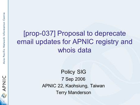 1 [prop-037] Proposal to deprecate email updates for APNIC registry and whois data Policy SIG 7 Sep 2006 APNIC 22, Kaohsiung, Taiwan Terry Manderson.