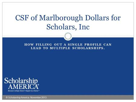 HOW FILLING OUT A SINGLE PROFILE CAN LEAD TO MULTIPLE SCHOLARSHIPS. CSF of Marlborough Dollars for Scholars, Inc © Scholarship America. November 2013.