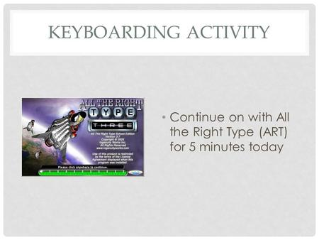 KEYBOARDING ACTIVITY Continue on with All the Right Type (ART) for 5 minutes today.