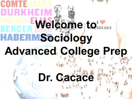 Welcome to Sociology Advanced College Prep Dr. Cacace.