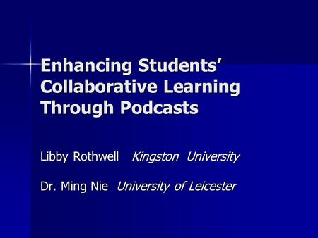 Enhancing Students' Collaborative Learning Through Podcasts Libby Rothwell Kingston University Dr. Ming Nie University of Leicester.