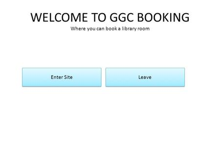 WELCOME TO GGC BOOKING Where you can book a library room Enter Site Leave.