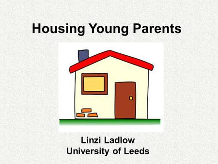 Housing Young Parents Linzi Ladlow University of Leeds.