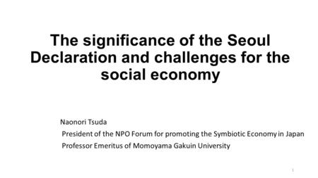 The significance of the Seoul Declaration and challenges for the social economy Naonori Tsuda President of the NPO Forum for promoting the Symbiotic Economy.