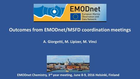 Outcomes from EMODnet/MSFD coordination meetings A. Giorgetti, M. Lipizer, M. Vinci EMODnet Chemistry, 3 rd year meeting, June 8-9, 2016 Helsinki, Finland.