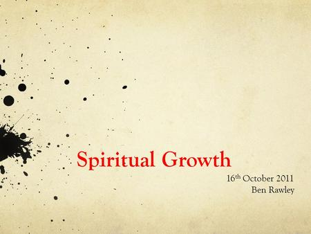 Spiritual Growth 16 th October 2011 Ben Rawley. Aims of Homegroups 1. Effective Community 2. Spiritual Growth 3. Missional Lifestyle.