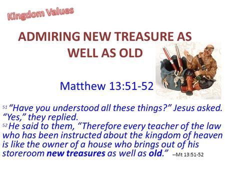 "ADMIRING NEW TREASURE AS WELL AS OLD Matthew 13:51-52 51 ""Have you understood all these things?"" Jesus asked. ""Yes,"" they replied. 52 He said to them,"