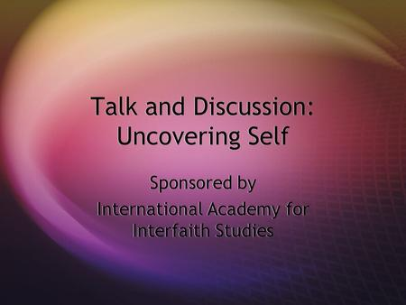 Talk and Discussion: Uncovering Self Sponsored by International Academy for Interfaith Studies Sponsored by International Academy for Interfaith Studies.