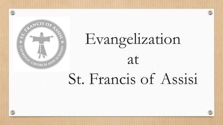 Evangelization at St. Francis of Assisi. It's about an ENCOUNTER! Evangelization is sharing with others a personal encounter with God!