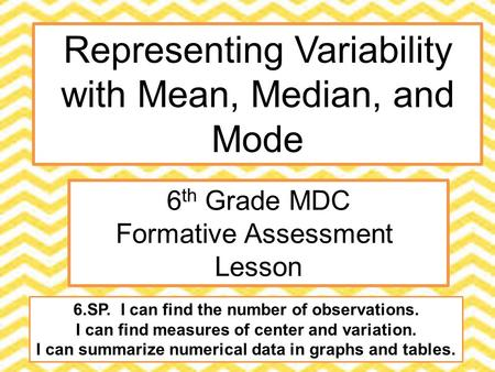 Representing Variability with Mean, Median, and Mode 6 th Grade MDC Formative Assessment Lesson 6.SP. I can find the number of observations. I can find.