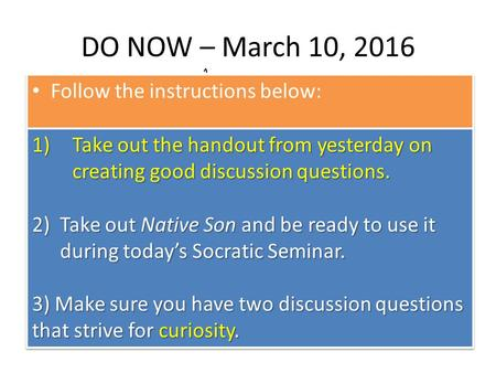 DO NOW – March 10, 2016 Follow the instructions below: 1)Take out the handout from yesterday on creating good discussion questions. 2)Take out Native Son.