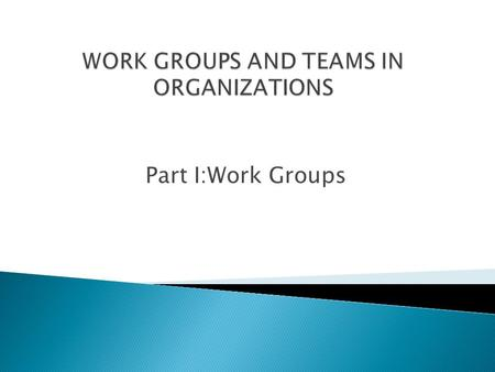 Part I:Work Groups.  A group is a collection of two or more individuals who are interdependent and interact with one another for the purpose of performing.