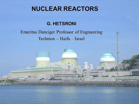 NUCLEAR REACTORS G. HETSRONI Emeritus Danciger Professor of Engineering Technion – Haifa – Israel.