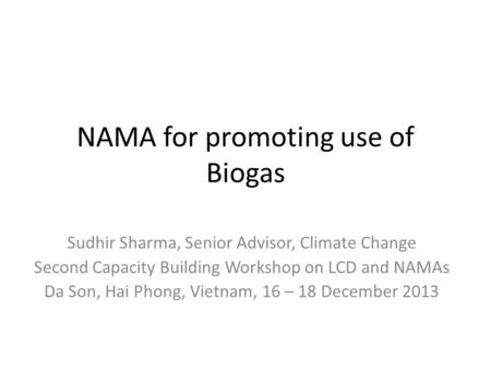 NAMA for promoting use of Biogas Sudhir Sharma, Senior Advisor, Climate Change Second Capacity Building Workshop on LCD and NAMAs Da Son, Hai Phong, Vietnam,