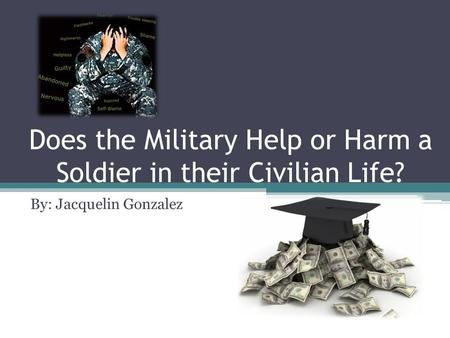 Does the Military Help or Harm a Soldier in their Civilian Life? By: Jacquelin Gonzalez.