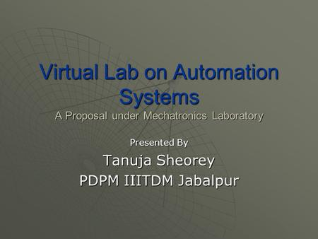 Virtual Lab on Automation Systems A Proposal under Mechatronics Laboratory Presented By Tanuja Sheorey PDPM IIITDM Jabalpur.