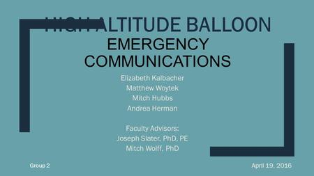 HIGH ALTITUDE BALLOON EMERGENCY COMMUNICATIONS Elizabeth Kalbacher Matthew Woytek Mitch Hubbs Andrea Herman Faculty Advisors: Joseph Slater, PhD, PE Mitch.