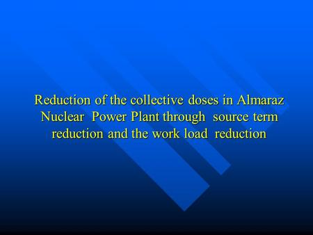 Reduction of the collective doses in Almaraz Nuclear Power Plant through source term reduction and the work load reduction.