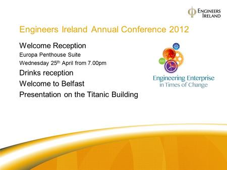 Engineers Ireland Annual Conference 2012 Welcome Reception Europa Penthouse Suite Wednesday 25 th April from 7.00pm Drinks reception Welcome to Belfast.