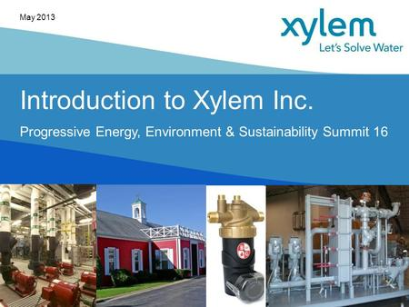 Introduction to Xylem Inc. Progressive Energy, Environment & Sustainability Summit 16 May 2013.