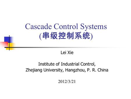 Cascade Control Systems ( 串级控制系统 ) Lei Xie Institute of Industrial Control, Zhejiang University, Hangzhou, P. R. China 2012/3/21.