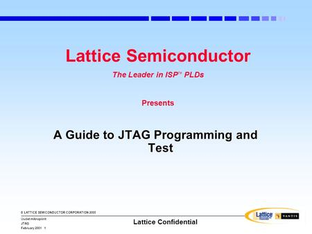 © LATTICE SEMICONDUCTOR CORPORATION 2000 Uudet mikropiirit JTAG February 2001 1 Lattice Confidential Lattice Semiconductor The Leader in ISP TM PLDs Presents.
