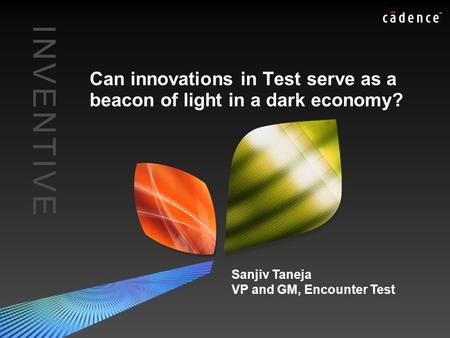 I N V E N T I V EI N V E N T I V E Can innovations in Test serve as a beacon of light in a dark economy? Sanjiv Taneja VP and GM, Encounter Test.