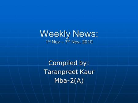 Weekly News: 1 st Nov – 7 th Nov, 2010 Compiled by: Taranpreet Kaur Mba-2(A)